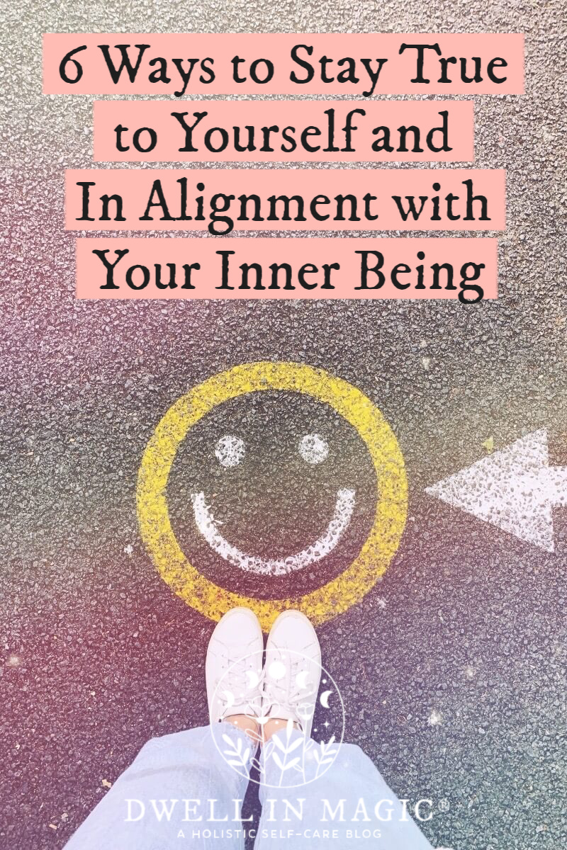 6 ways to be true to yourself and in alignment with your inner being