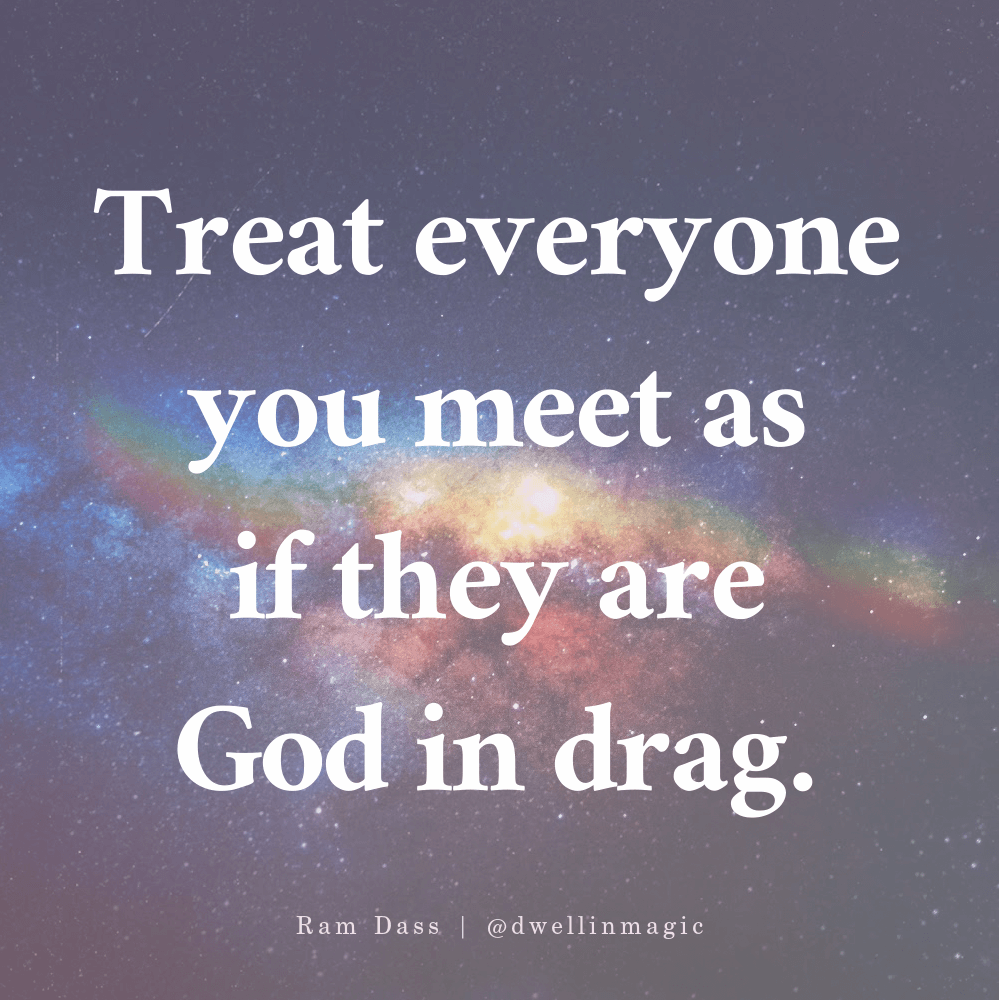 Ram Dass quote Treat everyone you meet as if they are god in drag